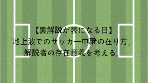 【URA_KAISETSU(裏解説)が表になる日】地上波でのサッカー中継の在り方。解説者の存在意義をもう一度考える。『0014catorce』「戸田和幸、中西哲生、小澤一郎」