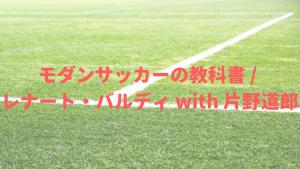 【書評】戦術の変化と深化。そして、未来のサッカー。『モダンサッカーの教科書』「感想」